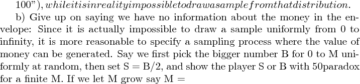 "$100""), while it is in reality impossible to draw a sample from that distribution.  b) Give up on saying we have no information about the money in the envelope: Since it is actually impossible to draw a sample uniformly from 0 to infinity, it is more reasonable to specify a sampling process where the value of money can be generated. Say we first pick the bigger number B for 0 to M uniformly at random, then set S = B/2, and show the player S or B with 50% chance each. Now there is no paradox for a finite M. If we let M grow say M = $"